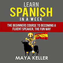 Learn Spanish in a Week: The Beginners Course to Becoming a Fluent Speaker, the Fun Way Audiobook by Maya Keller Narrated by Ken Eaken