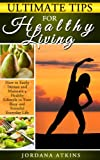 Ultimate Tips for Healthy Living - How to Easily Maintain a Healthy Lifestyle in Your Busy and Stressful Everyday Life (stress management, health, self-help)