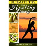 Ultimate Tips for Healthy Living - How to Easily Maintain a Healthy Lifestyle in Your Busy and Stressful Everyday Life (stress management, health, self-help) ~ Jordana Atkins