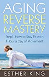 Aging Reverse Mastery: Step1. How to Stay Fit with 1Hour a Day of Movement