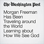 Morgan Freeman Has Been Traveling around the World Learning about How We See God | D. Ashley Campbell