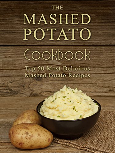 The Mashed Potato Cookbook: Top 50 Most Delicious Mashed Potato Recipes (Recipe Top 50's Book 73) by Julie Hatfield