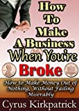 How to Make a Business When You're Broke: How to Make Money Out of Nothing, Without Failing Miserably (Cyrus Kirkpatrick Lifestyle Design Book 4)