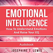 Emotional Intelligence: How to Understand Emotions and Raise Your EQ Audiobook by Josephine T. Lewis Narrated by Mike Norgaard