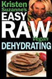 Kristen Suzanne's Easy Raw Vegan Dehydrating: Delicious &amp; Easy Raw Food Recipes for Dehydrating Fruits, Vegetables, Nuts,...