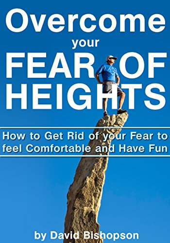 Overcome your Fear of Heights: How to Get Rid of your Fear to feel Comfortable and Have Fun PDF