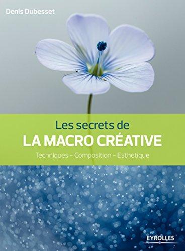 Les secrets de la macro créative: Techniques - Composition - Esthétique
