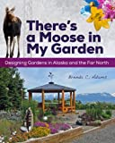 Theres a Moose in My Garden: Designing Gardens in Alaska and the Far North