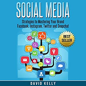 Social Media: Strategies to Mastering Your Brand: Facebook, Instagram, Twitter and Snapchat Hörbuch von David Kelly Gesprochen von: Martin James