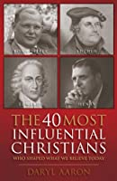 The 40 Most Influential Christians . . . Who Shaped What We Believe Today