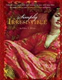 Simply Irresistible: Unleash Your Inner Siren and Mesmerize Any Man, with Help from the Most Famous--and Infamous--Women