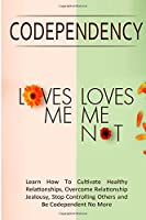 "Codependency - ""Loves Me, Loves Me Not"": Learn How To Cultivate Healthy Relationships, Overcome Relationship Jealousy, Stop Controlling Others and Be Codependent No More"