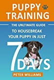 Puppy Training: The Ultimate Guide to Housebreak Your Puppy in Just 7 Days: puppy training, dog training, puppy house breaking, puppy housetraining, house ... training, puppy training guide, dog tricks)