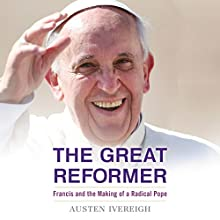 The Great Reformer: Francis and the Making of a Radical Pope (       UNABRIDGED) by Austen Ivereigh Narrated by Austen Ivereigh