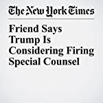 Friend Says Trump Is Considering Firing Special Counsel | Michael D. Shear,Maggie Haberman