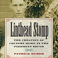 Linthead Stomp: The Creation of Country Music in the Piedmont South (       UNABRIDGED) by Patrick Huber Narrated by Dick Terhune
