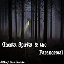Ghosts, Spirits & the Paranormal Audiobook by Jeffrey Jeschke Narrated by Ted Gitzke
