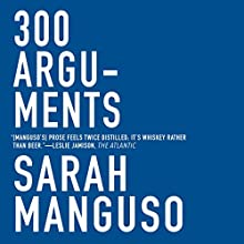 300 Arguments: Essays Audiobook by Sarah Manguso Narrated by Sarah Manguso