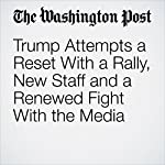 Trump Attempts a Reset With a Rally, New Staff and a Renewed Fight With the Media | Jenna Johnson,John Wagner