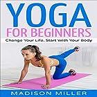 Yoga for Beginners: Change Your Life, Start with Your Body Hörbuch von Madison Miller Gesprochen von: Jenna Mazzone