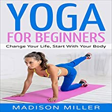 Yoga for Beginners: Change Your Life, Start with Your Body Audiobook by Madison Miller Narrated by Jenna Mazzone