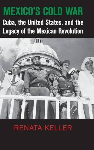 Mexico's Cold War: Cuba, the United States, and the Legacy of the Mexican Revolution (Cambridge Studies in US Foreign Re