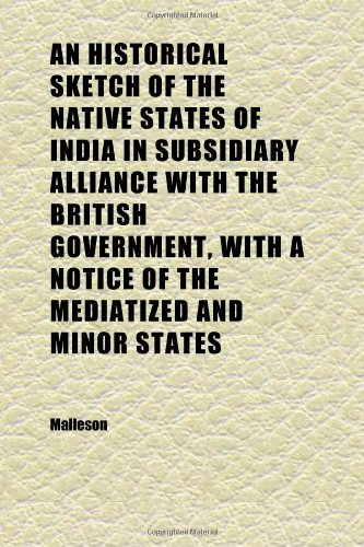 An Historical Sketch of the Native States of India in Subsidiary Alliance With the British Government, With a Notice of the Mediatized and