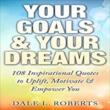 Your Goals & Your Dreams: 108 Inspirational Quotes to Uplift, Motivate & Empower Audiobook by Dale L. Roberts Narrated by Maurice R. Cravens II