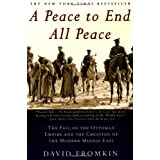 A Peace to End All Peace: The Fall of the Ottoman Empire and the Creation of the Modern Middle East ~ David Fromkin