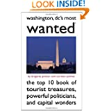Washington DC's Most Wanted(TM): The Top 10 Book of Tourist Treasures, Powerful Politicians, and Capital Wonders...