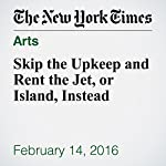 Skip the Upkeep and Rent the Jet, or Island, Instead | Kerry Hannon