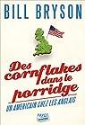 Des cornflakes dans le porridge: Un Am�ricain chez les Anglais par Bryson