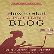 How to Start a Profitable Blog: A Guide to Create Content That Rocks, Build Traffic, and Turn Your Blogging Passion into Profit: Blog Mastermind Booklets | [David Lim]