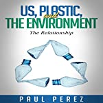 Us, Plastic and the Environment: The Relationship | Paul Perez