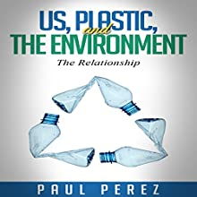 Us, Plastic and the Environment: The Relationship (       UNABRIDGED) by Paul Perez Narrated by Neal Chandran