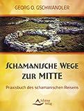 Schamanische Wege zur Mitte - Das Praxisbuch des schamanischen Reisens