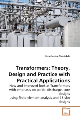 Transformers: Theory, Design and Practice with Practical Applications: New and Improved look at Transformers with emphasis on partial discharge, core ... finite element analysis and 18-slot designs