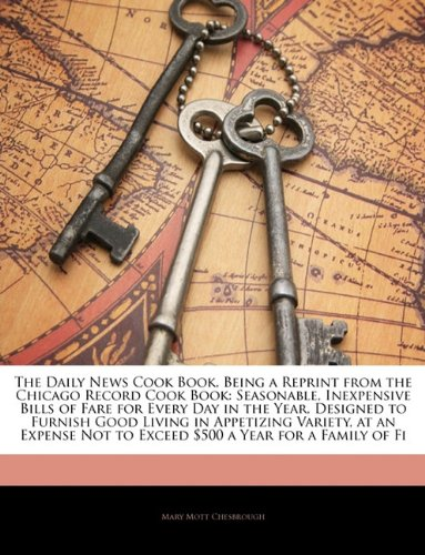 The Daily News Cook Book, Being a Reprint from the Chicago Record Cook Book: Seasonable, Inexpensive Bills of Fare for Every Day in the Year, Designed ... Not to Exceed $500 a Year for a Family of Fi