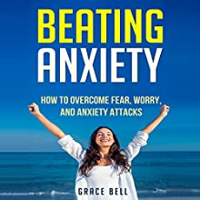 Beating Anxiety: How to Overcome Fear, Worry, and Anxiety Attacks | Livre audio Auteur(s) : Grace Bell Narrateur(s) : Chris Brinkley