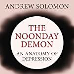 The Noonday Demon: An Atlas of Depression | Andrew Solomon
