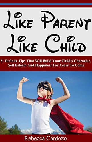Parenting:Like Parent Like Child - 21 Definite Tips That Will Build That Will Build Your Child's Character, Self Esteem And Happiness For Years To Come ... parenting tips, parenting guid) PDF