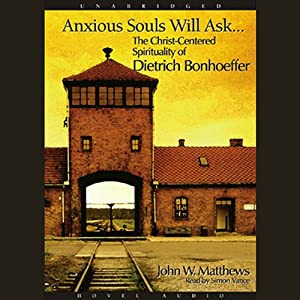 Anxious Souls Will Ask: The Christ Centered Spirituality of Dietrich Bonhoeffer | [John Matthews]