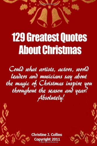 129 Greatest Quotes About Christmas: Could what artists, actors and world leaders say about the magic of Christmas inspire you throughout the season and year? Absolutely!