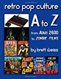 Brett Weiss Retro Pop Culture A to Z: From Atari 2600 to Zombie Films