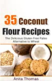 35 Coconut Flour Recipes: The Delicious Gluten-Free Paleo Alternative To Wheat (English Edition)