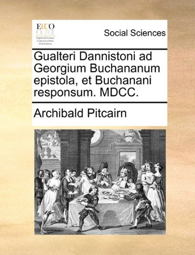 Gualteri Dannistoni ad Georgium Buchananum epistola, et Buchanani responsum. MDCC.