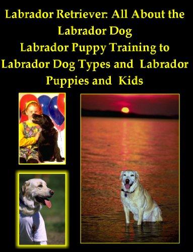 Labrador Retriever: All About the Labrador Dog, from Labrador Puppy Training to Labrador Dog Types and Labrador Puppies and Kids