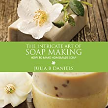 The Intricate Art of Soap Making: How to Make Homemade Soap Audiobook by Julia B Daniels Narrated by Susan Scher