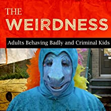 Adults Behaving Badly and Criminal Kids  by The Weirdness Narrated by Rex Rogers