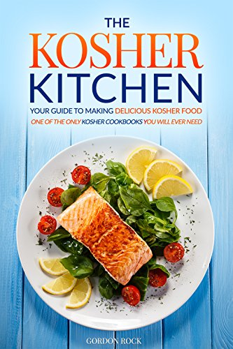 The Kosher Kitchen - Your Guide to Making Delicious Kosher Food: One of the Only Kosher Cookbooks You Will Ever Need by Gordon Rock